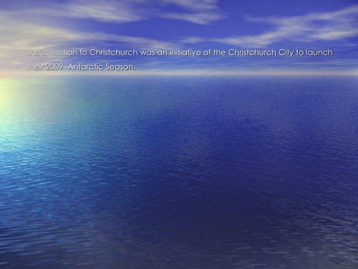 The invitation to Christchurch was an initiative of the Christchurch City to launch their 2009  Antarctic Season.