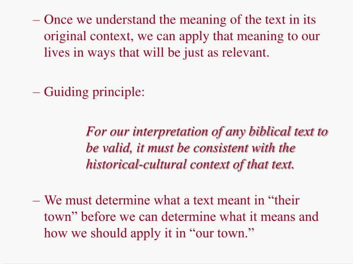Once we understand the meaning of the text in its original context, we can apply that meaning to our lives in ways that will be just as relevant.