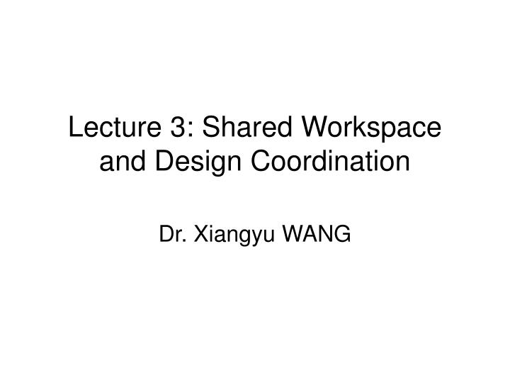 Lecture 3 shared workspace and design coordination