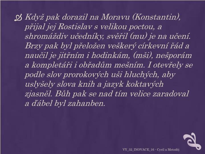 Když pak dorazil na Moravu (Konstantin), přijal jej Rostislav s velikou poctou, a shromáždiv učedníky, svěřil (mu) je na učení. Brzy pak byl přeložen veškerý církevní řád a naučil je jitřním i hodinkám, (mši), nešporám a kompletáři i obřadům mešním. I otevřely se podle slov prorokových uši hluchých, aby uslyšely slova knih a jazyk koktavých zjasněl. Bůh pak se nad tím velice zaradoval a ďábel byl zahanben.