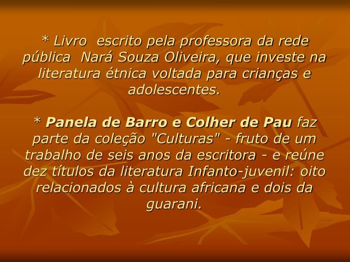 * Livro  escrito pela professora da rede pública  Nará Souza Oliveira, que investe na literatura étnica voltada para crianças e adolescentes.