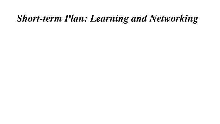 Short-term Plan: Learning and Networking