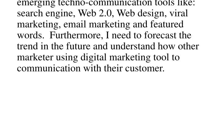 Being a professional in digital marketing, not only I need to understand basic marketing theory but also I need to understand the emerging techno-communication tools like: search engine, Web 2.0, Web design, viral marketing, email marketing and featured words.