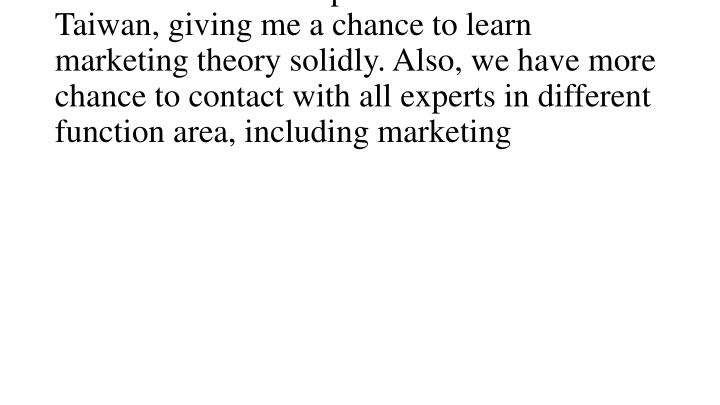 Graduate from the top 1 business school in Taiwan, giving me a chance to learn marketing theory solidly. Also, we have more chance to contact with all experts in different function area, including marketing