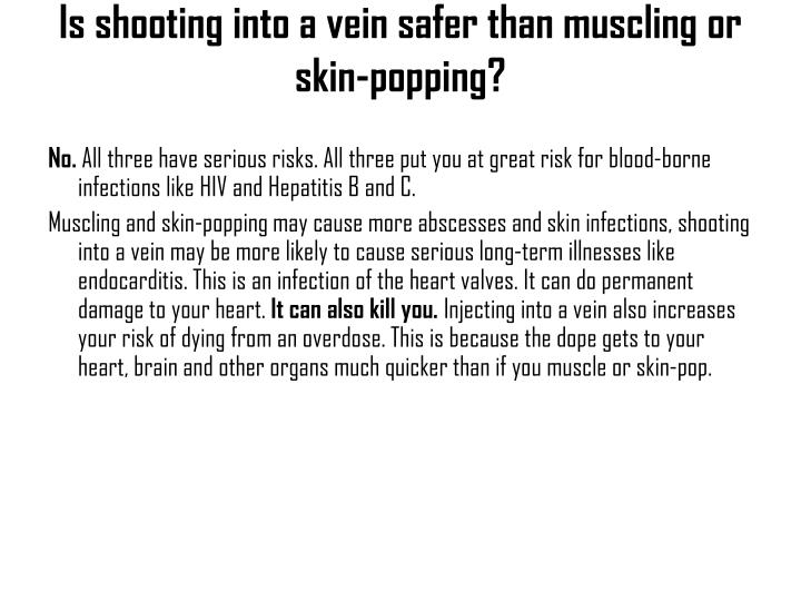 Is shooting into a vein safer than muscling or skin-popping?