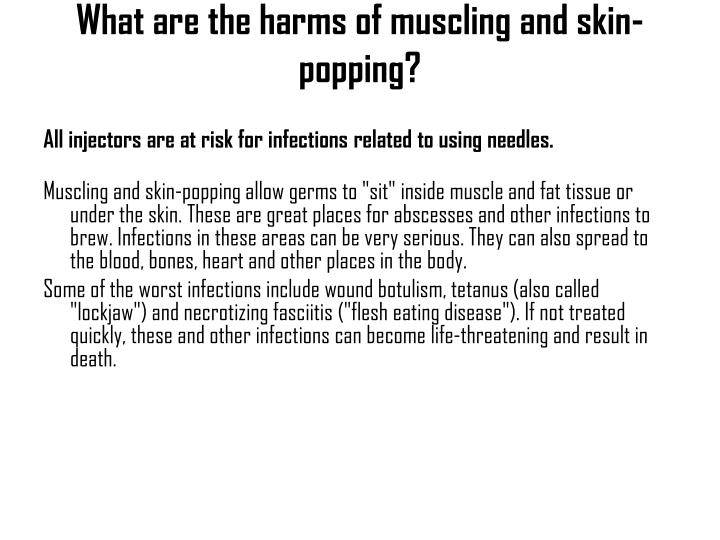 What are the harms of muscling and skin-popping?
