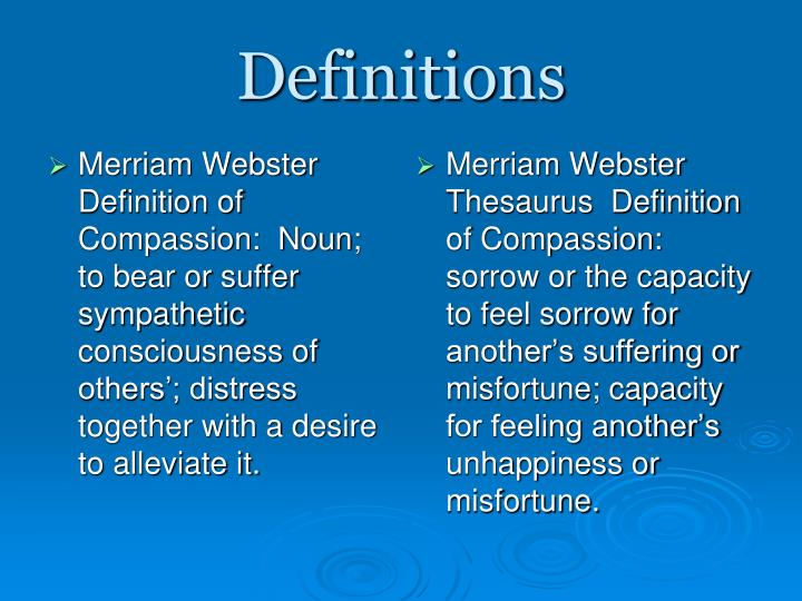Merriam Webster Definition of Compassion:  Noun; to bear or suffer sympathetic consciousness of others'; distress together with a desire to alleviate it.