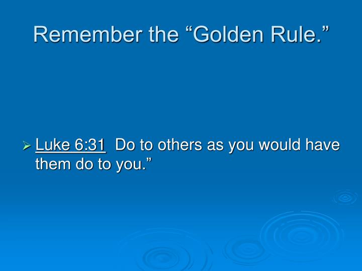 "Remember the ""Golden Rule."""