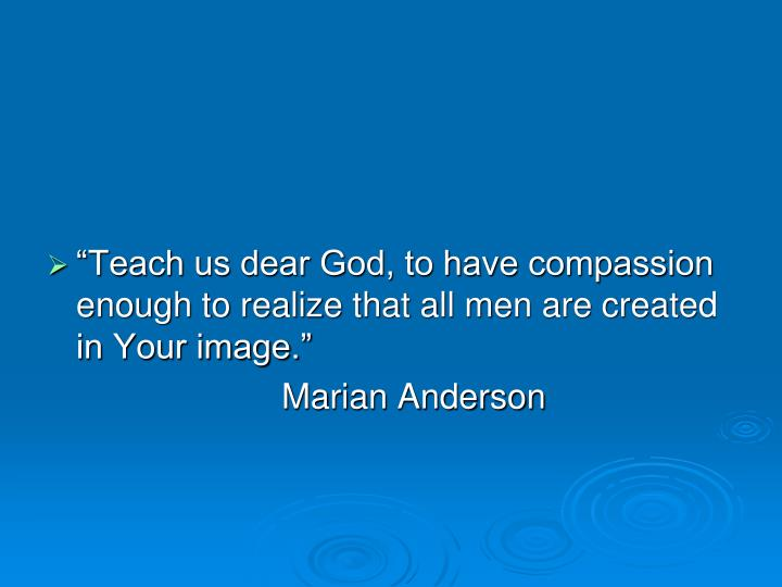 """Teach us dear God, to have compassion enough to realize that all men are created in Your image."""