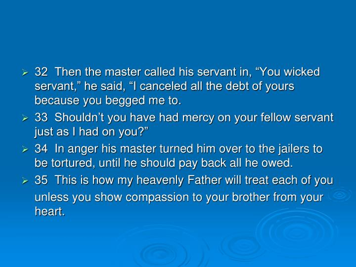 "32  Then the master called his servant in, ""You wicked servant,"" he said, ""I canceled all the debt of yours because you begged me to."