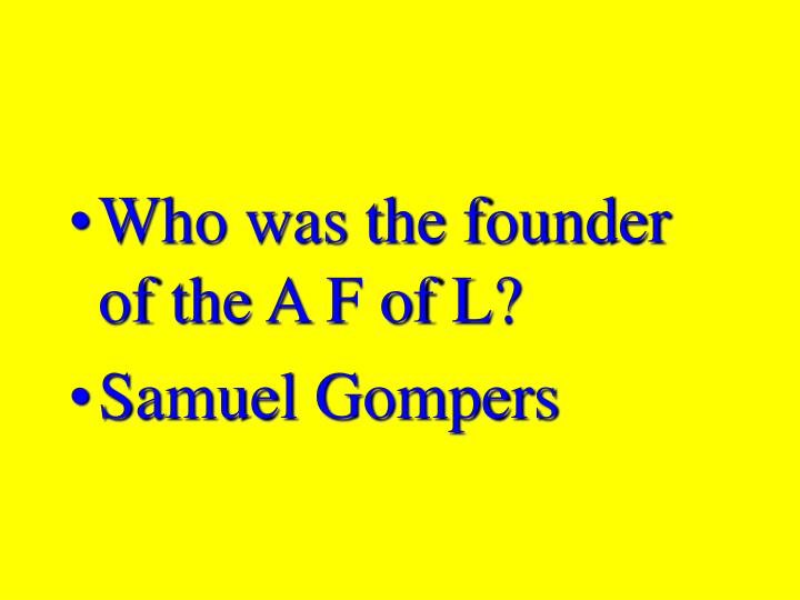 Who was the founder of the A F of L?