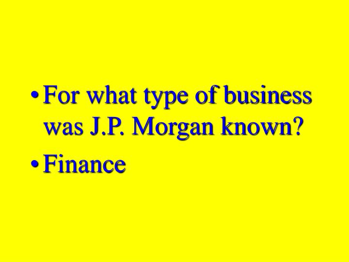 For what type of business was J.P. Morgan known?