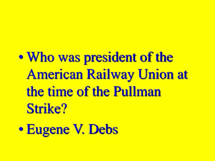 Who was president of the American Railway Union at the time of the Pullman Strike?