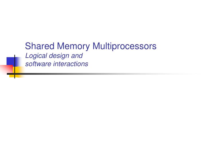 Shared memory multiprocessors logical design and software interactions