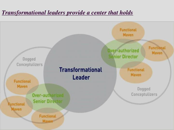 Transformational leaders provide a center that holds