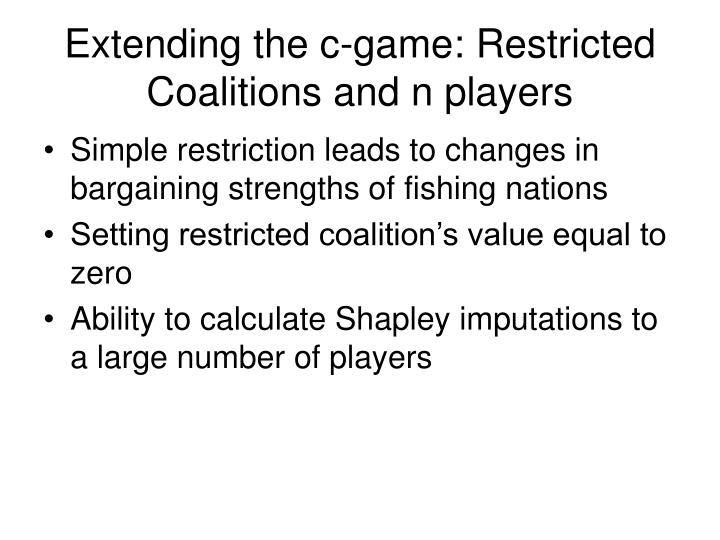 Extending the c-game: Restricted Coalitions and n players