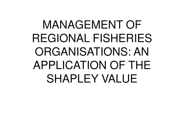 MANAGEMENT OF REGIONAL FISHERIES ORGANISATIONS: AN APPLICATION OF THE SHAPLEY VALUE