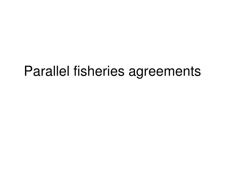 Parallel fisheries agreements