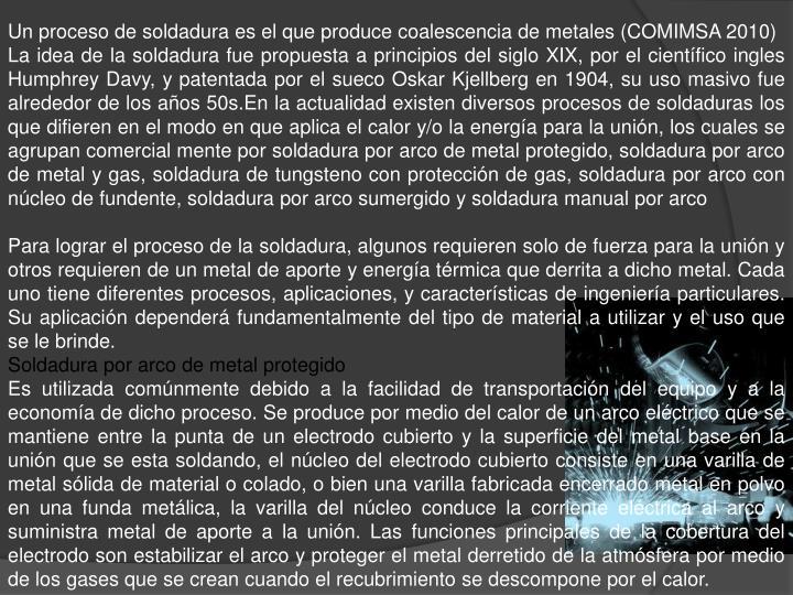 Un proceso de soldadura es el que produce coalescencia de metales (COMIMSA 2010)