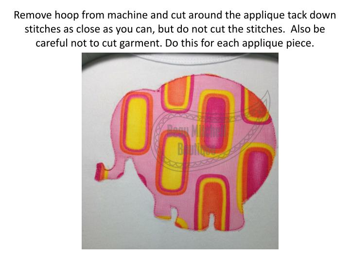 Remove hoop from machine and cut around the applique tack down stitches as close as you can, but do not cut the stitches.  Also be careful not to cut garment. Do this for each applique piece.