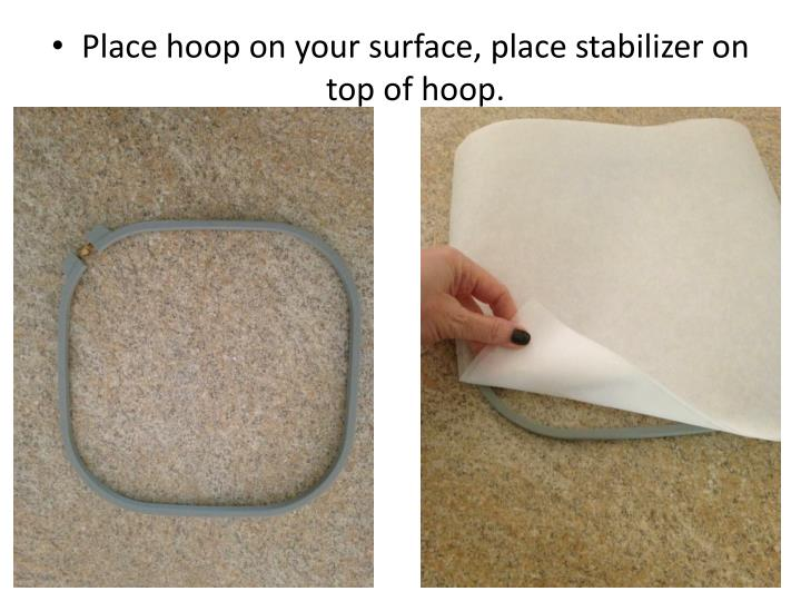 Place hoop on your surface, place stabilizer on top of hoop.