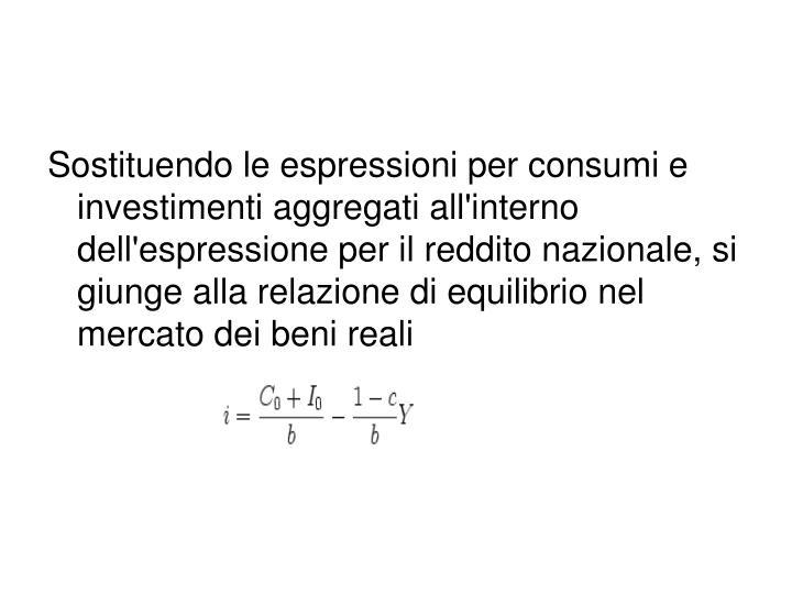Sostituendo le espressioni per consumi e investimenti aggregati all'interno dell'espressione per il reddito nazionale, si giunge alla relazione di equilibrio nel mercato dei beni reali