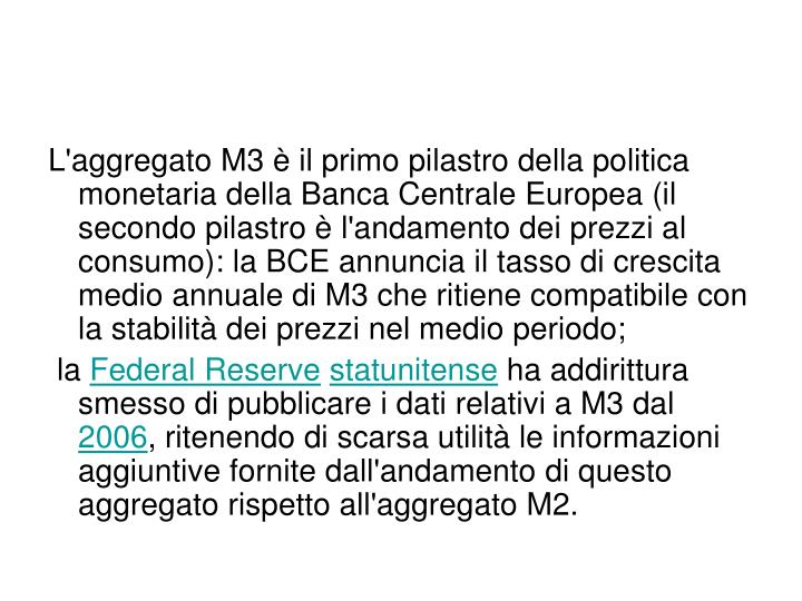 L'aggregato M3 è il primo pilastro della politica monetaria della Banca Centrale Europea (il secondo pilastro è l'andamento dei prezzi al consumo): la BCE annuncia il tasso di crescita medio annuale di M3 che ritiene compatibile con la stabilità dei prezzi nel medio periodo;