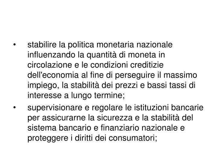 stabilire la politica monetaria nazionale influenzando la quantità di moneta in circolazione e le condizioni creditizie dell'economia al fine di perseguire il massimo impiego, la stabilità dei prezzi e bassi tassi di interesse a lungo termine;