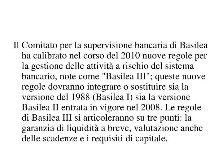 """Il Comitato per la supervisione bancaria di Basilea ha calibrato nel corso del 2010 nuove regole per la gestione delle attività a rischio del sistema bancario, note come """"Basilea III""""; queste nuove regole dovranno integrare o sostituire sia la versione del 1988 (Basilea I) sia la versione Basilea II entrata in vigore nel 2008. Le regole di Basilea III si articoleranno su tre punti: la garanzia di liquidità a breve, valutazione anche delle scadenze e i requisiti di capitale."""