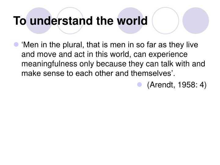 To understand the world