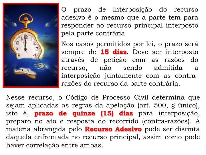 O prazo de interposição do recurso adesivo é o mesmo que a parte tem para responder ao recurso principal interposto pela parte contrária.