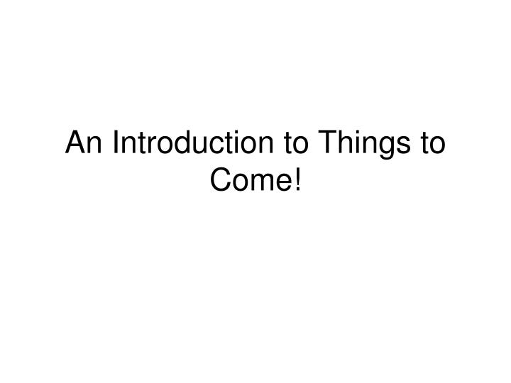 An introduction to things to come