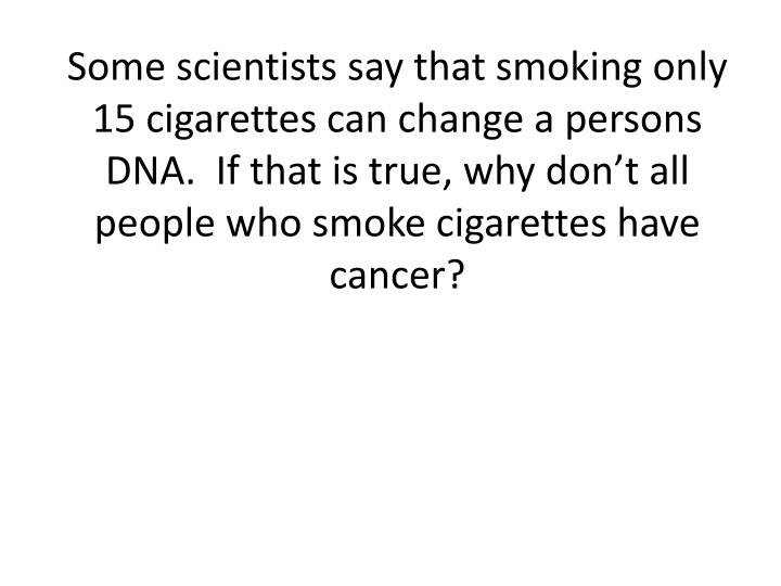 Some scientists say that smoking only 15 cigarettes can change a persons DNA.  If that is true, why don't all people who smoke cigarettes have cancer?