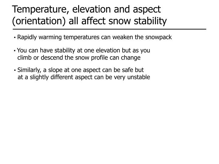 Temperature, elevation and aspect (orientation) all affect snow stability