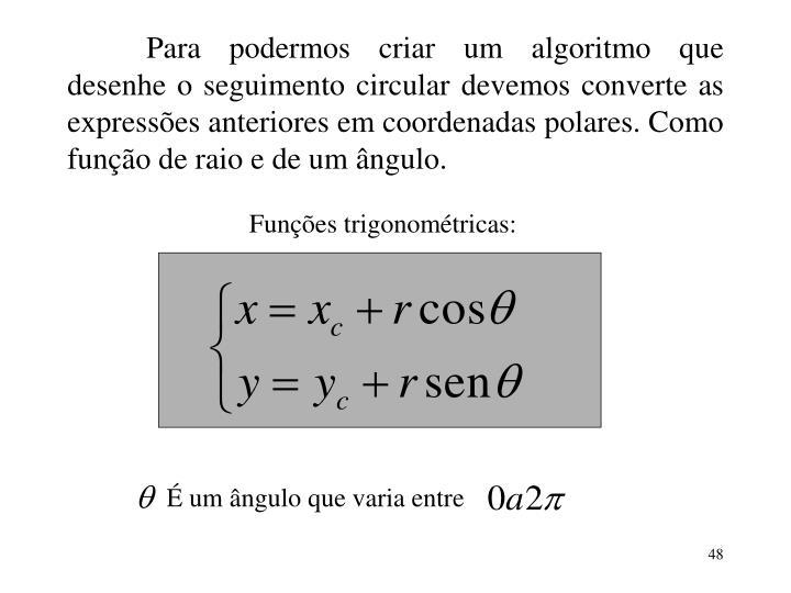 Para podermos criar um algoritmo que desenhe o seguimento circular devemos converte as expressões anteriores em coordenadas polares. Como função de raio e de um ângulo.