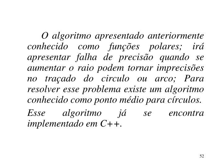 O algoritmo apresentado anteriormente conhecido como funções polares; irá apresentar falha de precisão quando se aumentar o raio podem tornar imprecisões no traçado do circulo ou arco; Para resolver esse problema existe um algoritmo conhecido como ponto médio para círculos.