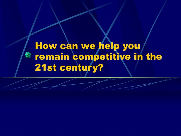 How can we help you remain competitive in the 21st century?