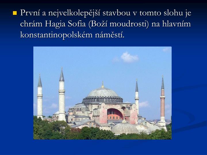 Prvn a nejvelkolepj stavbou v tomto slohu je chrm Hagia Sofia (Bo moudrosti) na hlavnm konstantinopolskm nmst.