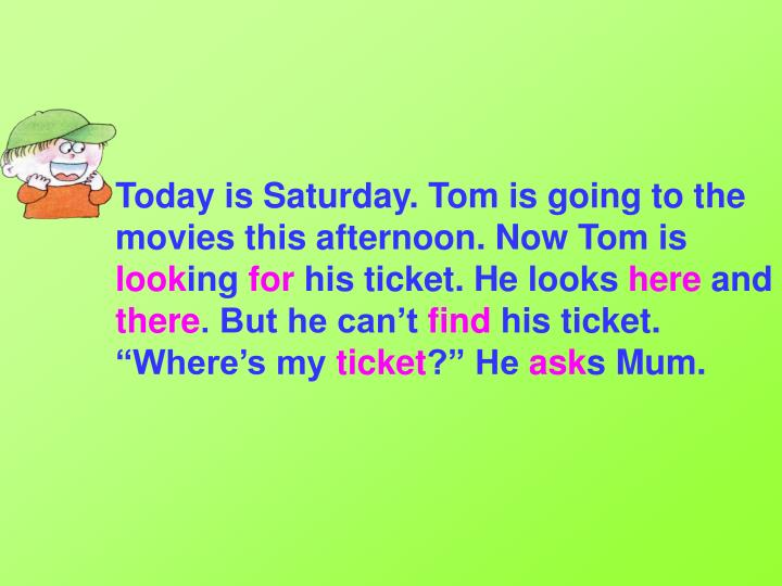 Today is Saturday. Tom is going to the movies this afternoon. Now Tom is