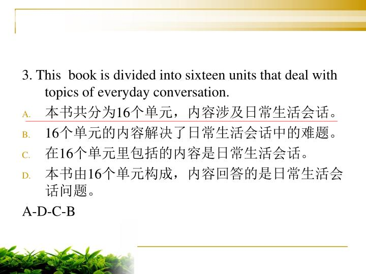 3. This  book is divided into sixteen units that deal with topics of everyday conversation.