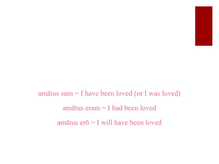 amātus sum = I have been loved (or I was loved)