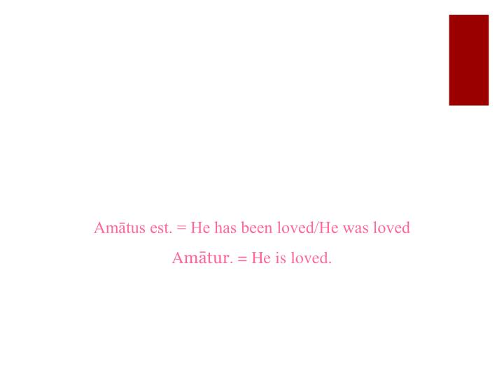 Amātus est. = He has been loved/He was loved