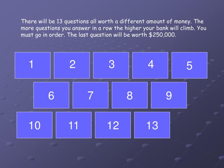 There will be 13 questions all worth a different amount of money. The more questions you answer in a row the higher your bank will climb. You must go in order. The last question will be worth $250,000.