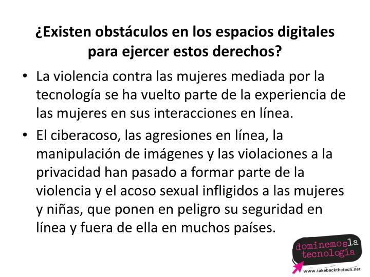 ¿Existen obstáculos en los espacios digitales para ejercer estos derechos?
