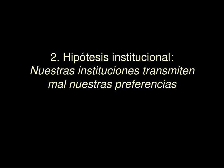 2. Hipótesis institucional: