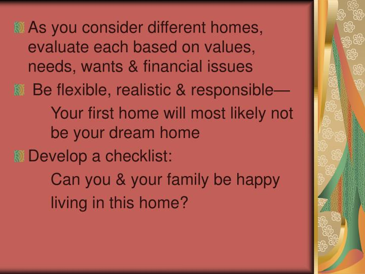 As you consider different homes, evaluate each based on values, needs, wants & financial issues