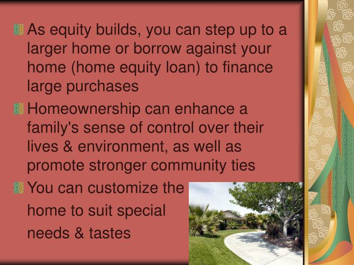 As equity builds, you can step up to a larger home or borrow against your home (home equity loan) to finance large purchases