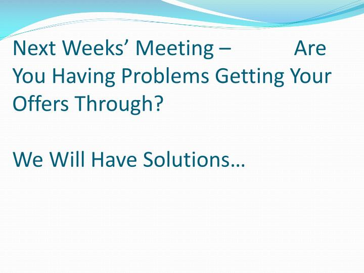 Next Weeks' Meeting –            Are You Having Problems Getting Your Offers Through?