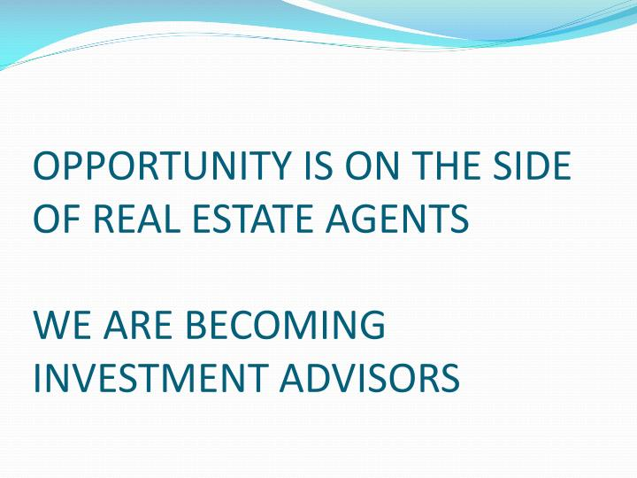 OPPORTUNITY IS ON THE SIDE OF REAL ESTATE AGENTS