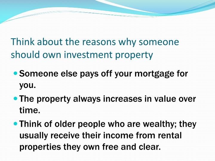 Think about the reasons why someone should own investment property